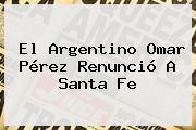El Argentino <b>Omar Pérez</b> Renunció A Santa Fe