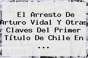 El Arresto De <b>Arturo Vidal</b> Y Otras Claves Del Primer Título De Chile En <b>...</b>