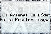 El Arsenal Es Líder En La <b>Premier League</b>