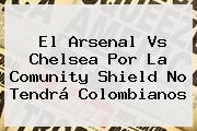 El <b>Arsenal Vs Chelsea</b> Por La Comunity Shield No Tendrá Colombianos