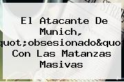 El Atacante De <b>Munich</b>, &quot;obsesionado&quot; Con Las Matanzas Masivas