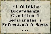 El <b>Atlético Bucaramanga</b> Clasificó A Semifinales Y Enfrentará A Santa ...