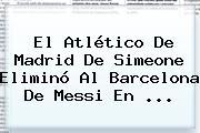 El Atlético De Madrid De Simeone Eliminó Al <b>Barcelona</b> De Messi En <b>...</b>