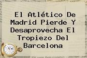El <b>Atlético De Madrid</b> Pierde Y Desaprovecha El Tropiezo Del Barcelona