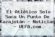 El Atlético Solo Saca Un Punto De Kazajstán - Noticias - <b>UEFA</b>.com