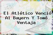 El Atlético Venció Al <b>Bayern</b> Y Tomó Ventaja