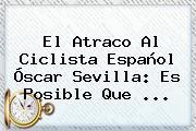 El Atraco Al Ciclista Español <b>Óscar Sevilla</b>: Es Posible Que ...