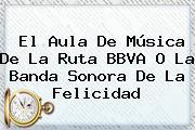 El Aula De Música De La Ruta <b>BBVA</b> O La Banda Sonora De La Felicidad