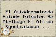 """El Autodenominado Estado Islámico Se Atribuye El último """"ataque ..."""
