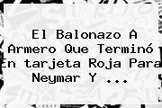 El Balonazo A Armero Que Terminó En <b>tarjeta Roja</b> Para Neymar Y <b>...</b>