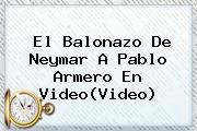 El Balonazo De Neymar A <b>Pablo Armero</b> En Video(Video)