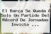 El Barça Se Queda A Solo Un Partido Del Récord De Jornadas Invicto ...