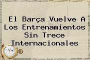 El Barça Vuelve A Los Entrenamientos Sin Trece Internacionales