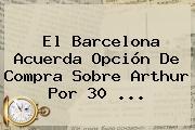 El <b>Barcelona</b> Acuerda Opción De Compra Sobre Arthur Por 30 ...