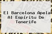 El <b>Barcelona</b> Apela Al Espíritu De Tenerife