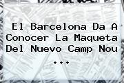 El <b>Barcelona</b> Da A Conocer La Maqueta Del Nuevo Camp Nou <b>...</b>