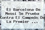 El <b>Barcelona</b> De Messi Se Prueba Contra El Campeón De La Premier ...