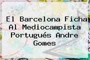 El Barcelona Ficha Al Mediocampista Portugués <b>Andre Gomes</b>
