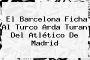 El Barcelona Ficha Al Turco <b>Arda Turan</b> Del Atlético De Madrid