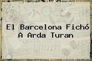 El Barcelona Fichó A <b>Arda Turan</b>