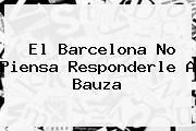 El <b>Barcelona</b> No Piensa Responderle A Bauza