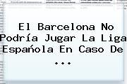 El <b>Barcelona</b> No Podría Jugar La Liga Española En Caso De <b>...</b>