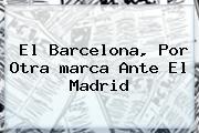 El Barcelona, Por Otra <b>marca</b> Ante El Madrid
