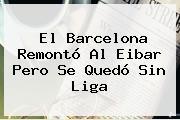El <b>Barcelona</b> Remontó Al <b>Eibar</b> Pero Se Quedó Sin Liga
