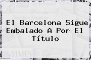 El <b>Barcelona</b> Sigue Embalado A Por El Título