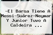 ?El Barsa Tiene A Messi-Suárez-Neymar Y <b>Junior</b> Tuvo A Caldeira ...