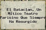 El <b>Bataclan</b>, Un Mítico Teatro Parisino Que Siempre Ha Resurgido
