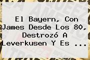 El <b>Bayern</b>, Con James Desde Los 80, Destrozó A <b>Leverkusen</b> Y Es ...