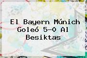 El <b>Bayern Múnich</b> Goleó 5-0 Al Besiktas
