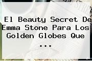 El Beauty Secret De <b>Emma Stone</b> Para Los Golden Globes Que ...