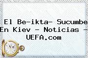 El Be?ikta? Sucumbe En Kiev - Noticias - <b>UEFA</b>.com