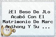 ¿El Beso De JLo Acabó Con El Matrimonio De <b>Marc Anthony</b> Y Su ...