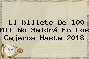 El <b>billete De 100</b> Mil No Saldrá En Los Cajeros Hasta 2018