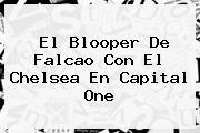 El Blooper De Falcao Con El <b>Chelsea</b> En Capital One