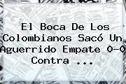 El <b>Boca</b> De Los Colombianos Sacó Un Aguerrido Empate 0-0 Contra ...