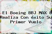 El Boeing BBJ MAX 8 Realiza Con <b>éxito</b> Su Primer Vuelo