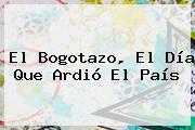 El <b>Bogotazo</b>, El Día Que Ardió El País