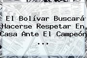 El Bolívar Buscará Hacerse Respetar En Casa Ante El Campeón ...