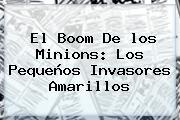 El Boom De <b>los Minions</b>: Los Pequeños Invasores Amarillos
