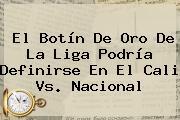 El Botín De Oro De La Liga Podría Definirse En El <b>Cali Vs</b>. <b>Nacional</b>