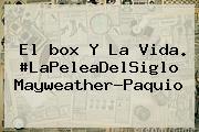 El <b>box</b> Y La Vida. #LaPeleaDelSiglo Mayweather-Paquio