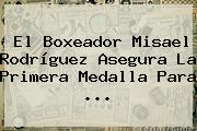 El Boxeador Misael Rodríguez Asegura La Primera Medalla Para ...