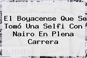 El Boyacense Que Se Tomó Una Selfi Con <b>Nairo</b> En Plena Carrera