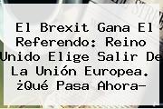 El <b>Brexit</b> Gana El Referendo: Reino Unido Elige Salir De La Unión Europea. ¿Qué Pasa Ahora?