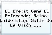 El <b>Brexit</b> Gana El Referendo: Reino Unido Elige Salir De La Unión ...