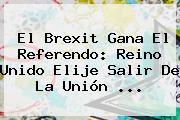 El <b>Brexit</b> Gana El Referendo: Reino Unido Elije Salir De La Unión ...